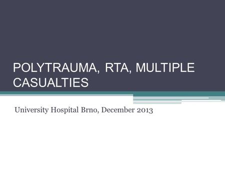POLYTRAUMA, RTA, MULTIPLE CASUALTIES University Hospital Brno, December 2013.