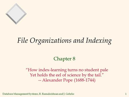 "Database Management Systems, R. Ramakrishnan and J. Gehrke1 File Organizations and Indexing Chapter 8 ""How index-learning turns no student pale Yet holds."
