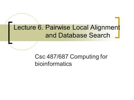 Lecture 6. Pairwise Local Alignment and Database Search Csc 487/687 Computing for bioinformatics.