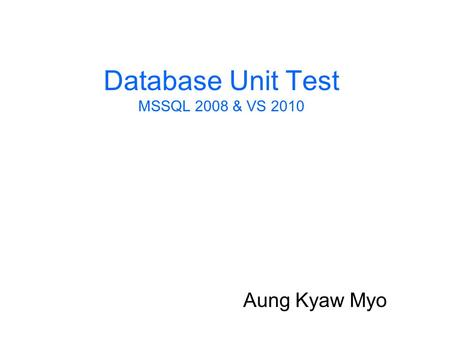 Database Unit Test MSSQL 2008 & VS 2010 Aung Kyaw Myo.