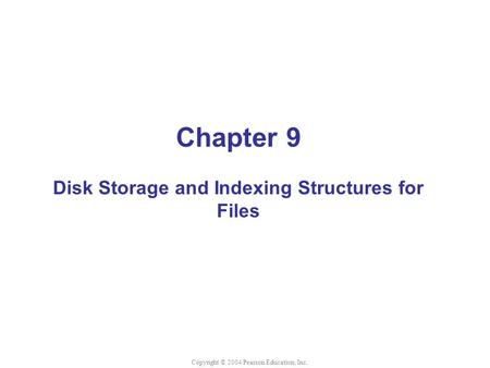 Chapter 9 Disk Storage and Indexing Structures for Files Copyright © 2004 Pearson Education, Inc.