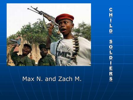 CHILDSOLDIERSCHILDSOLDIERSCHILDSOLDIERSCHILDSOLDIERS Max N. and Zach M.