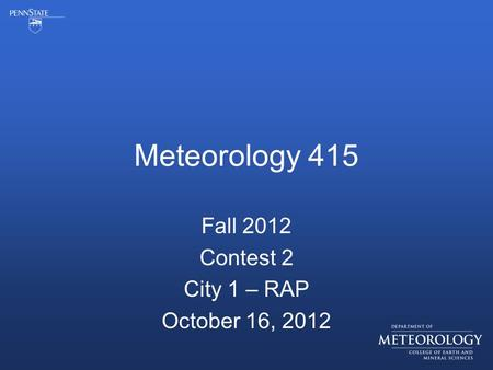 Meteorology 415 Fall 2012 Contest 2 City 1 – RAP October 16, 2012.