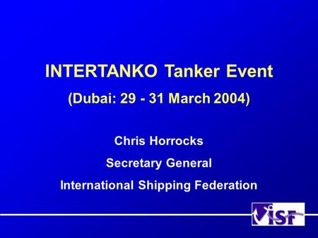 INTERTANKO Tanker Event (Dubai: 29 - 31 March 2004) Chris Horrocks Secretary General International Shipping Federation.