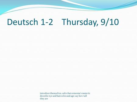 Deutsch 1-2Thursday, 9/10 introduce themselves, ask what someone's name is; describe eye and hair color and age; say how tall they are.