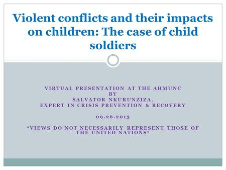 VIRTUAL PRESENTATION AT THE AHMUNC BY SALVATOR NKURUNZIZA, EXPERT IN CRISIS PREVENTION & RECOVERY 09.26.2013 *VIEWS DO NOT NECESSARILY REPRESENT THOSE.
