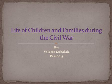 By: Valerie Kubalak Period 5.  Families were divided.  Women took up new roles.  There were child soldiers along with elder soldiers.  Many wounded.