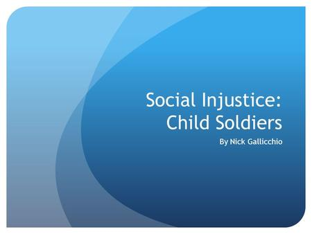 Social Injustice: Child Soldiers By Nick Gallicchio.