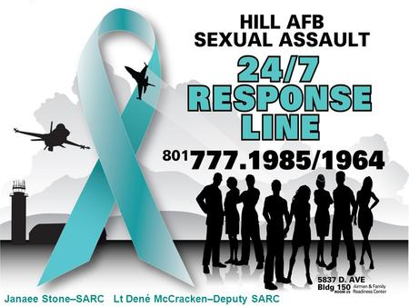 Janaee Stone–SARC Lt Dené McCracken–Deputy SARC. People ask… Do we really have a problem with sexual assault here at Hill AFB? Isn't SARC just a reaction.