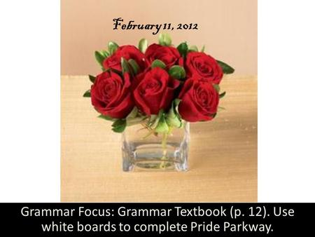February 11, 2012 Grammar Focus: Grammar Textbook (p. 12). Use white boards to complete Pride Parkway.