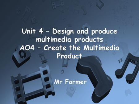 Unit 4 – Design and produce multimedia products AO4 – Create the Multimedia Product Mr Farmer.