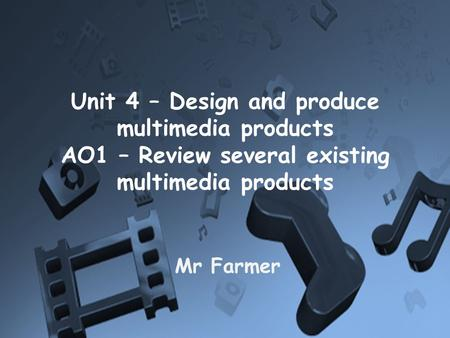 Unit 4 – Design and produce multimedia products AO1 – Review several existing multimedia products Mr Farmer.