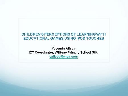CHILDREN'S PERCEPTIONS OF LEARNING WITH EDUCATIONAL GAMES USING IPOD TOUCHES Yasemin Allsop ICT Coordinator, Wilbury Primary School (UK)
