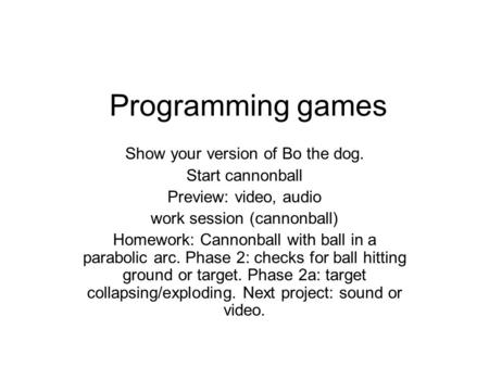 Programming games Show your version of Bo the dog. Start cannonball Preview: video, audio work session (cannonball) Homework: Cannonball with ball in a.