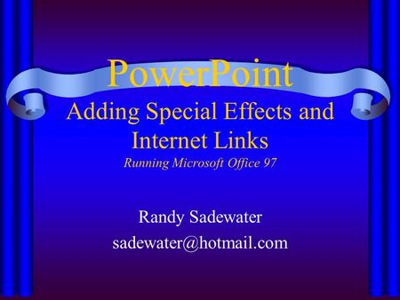 PowerPoint Adding Special Effects and Internet Links Running Microsoft Office 97 Randy Sadewater
