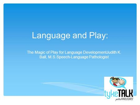 Language and Play: The Magic of Play for Language DevelopmentJudith K. Ball, M.S.Speech-Language Pathologist.