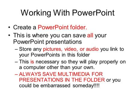 Working With PowerPoint Create a PowerPoint folder. This is where you can save all your PowerPoint presentations –Store any pictures, video, or audio.