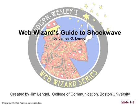 Copyright © 2003 Pearson Education, Inc. Slide 1-1 Created by Jim Lengel, College of Communication, Boston University Web Wizard's Guide to Shockwave.