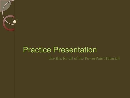 Practice Presentation Use this for all of the PowerPoint Tutorials.