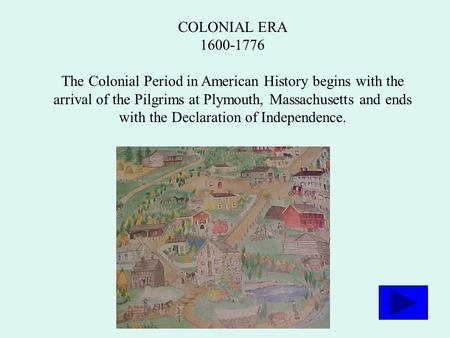 COLONIAL ERA 1600-1776 The Colonial Period in American History begins with the arrival of the Pilgrims at Plymouth, Massachusetts and ends with the Declaration.