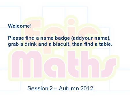 Session 2 – Autumn 2012 Welcome! Please find a name badge (addyour name), grab a drink and a biscuit, then find a table.