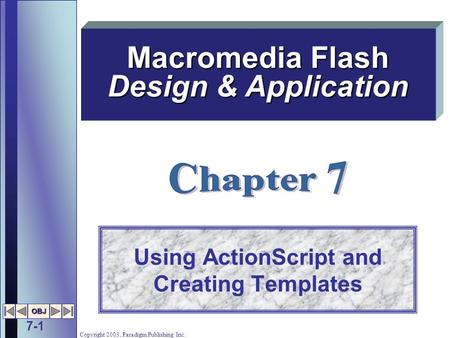 7-1 OBJ Copyright 2003, Paradigm Publishing Inc. Using ActionScript and Creating Templates Macromedia Flash Design & Application.