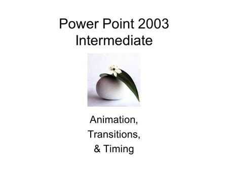 Power Point 2003 Intermediate Animation, Transitions, & Timing.