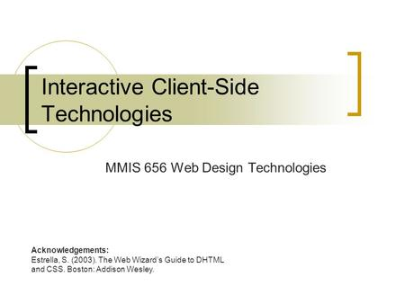 Interactive Client-Side Technologies MMIS 656 Web Design Technologies Acknowledgements: Estrella, S. (2003). The Web Wizard's Guide to DHTML and CSS.