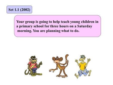 Your group is going to help teach young children in a primary school for three hours on a Saturday morning. You are planning what to do. Set 1.1 (2002)