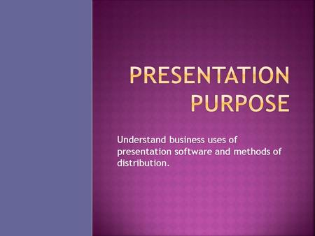 Understand business uses of presentation software and methods of distribution.