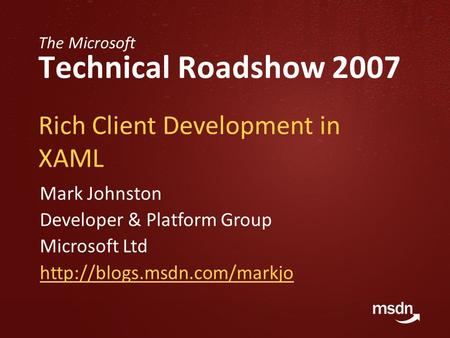 The Microsoft Technical Roadshow 2007 Rich Client Development in XAML Mark Johnston Developer & Platform Group Microsoft Ltd