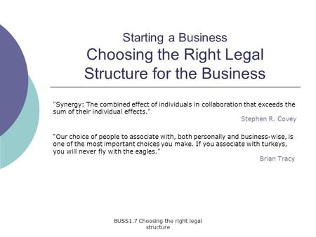 BUSS1.7 Choosing the right legal structure Starting a Business Choosing the Right Legal Structure for the Business Synergy: The combined effect of individuals.
