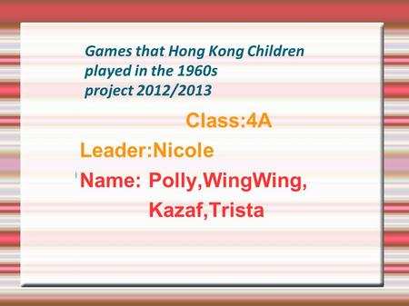 Games that Hong Kong Children played in the 1960s project 2012/2013 Class:4A Leader:Nicole Name: Polly,WingWing, Kazaf,Trista.