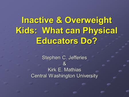 Inactive & Overweight Kids: What can Physical Educators Do? Stephen C. Jefferies & Kirk E. Mathias Central Washington University.