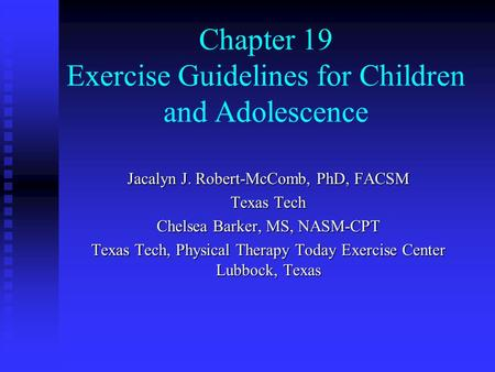 Chapter 19 Exercise Guidelines for Children and Adolescence Jacalyn J. Robert-McComb, PhD, FACSM Texas Tech Chelsea Barker, MS, NASM-CPT Texas Tech, Physical.