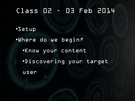 Class 02 – 03 Feb 2014 Setup Where do we begin? Know your content Discovering your target user.