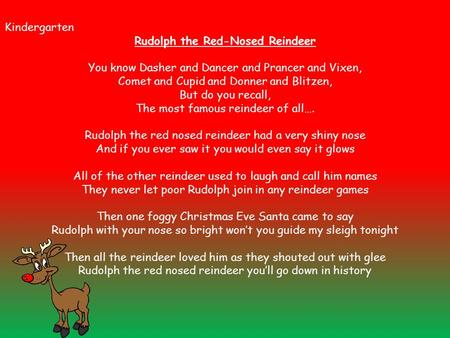 Kindergarten Rudolph the Red-Nosed Reindeer You know Dasher and Dancer and Prancer and Vixen, Comet and Cupid and Donner and Blitzen, But do you recall,