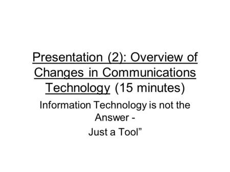 Presentation (2): Overview of Changes in Communications Technology (15 minutes) Information Technology is not the Answer - Just a Tool""
