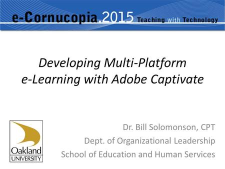 Developing Multi-Platform e-Learning with Adobe Captivate Dr. Bill Solomonson, CPT Dept. of Organizational Leadership School of Education and Human Services.