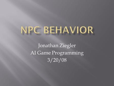 Jonathan Ziegler AI Game Programming 3/20/08.  Different NPCs and games require different sorts of behaviors  General methodology of game AI design.