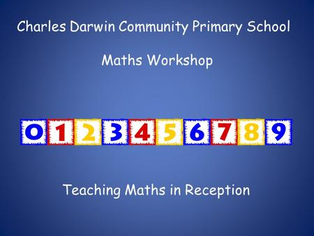 Charles Darwin Community Primary School Maths Workshop Teaching Maths in Reception.
