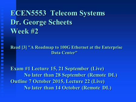 ECEN5553 Telecom Systems Dr. George Scheets Week #2 Read [3] A Roadmap to 100G Ethernet at the Enterprise Data Center Exam #1 Lecture 15, 21 September.