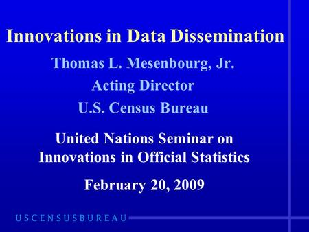 Innovations in Data Dissemination Thomas L. Mesenbourg, Jr. Acting Director U.S. Census Bureau United Nations Seminar on Innovations in Official Statistics.