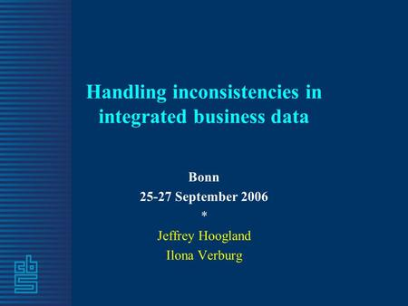 Handling inconsistencies in integrated business data Bonn 25-27 September 2006 * Jeffrey Hoogland Ilona Verburg.