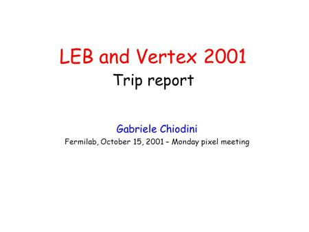 LEB <strong>and</strong> Vertex 2001 Trip report Gabriele Chiodini Fermilab, October 15, 2001 – Monday pixel meeting.
