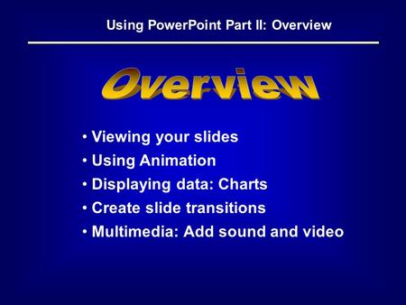 Using PowerPoint Part II: Overview Viewing your slides Using Animation Displaying data: Charts Create slide transitions Multimedia: Add sound and video.