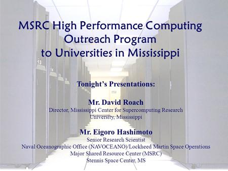 October 2003 Tonight's Presentations: Mr. David Roach Director, Mississippi Center for Supercomputing Research University, Mississippi Mr. Eigoro Hashimoto.