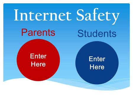 Internet Safety Parents Students Enter Here Enter Here.