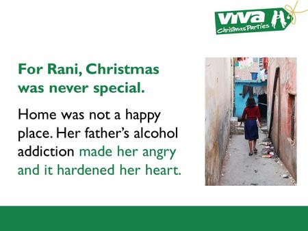 For Rani, Christmas was never special. Home was not a happy place. Her father's alcohol addiction made her angry and it hardened her heart.