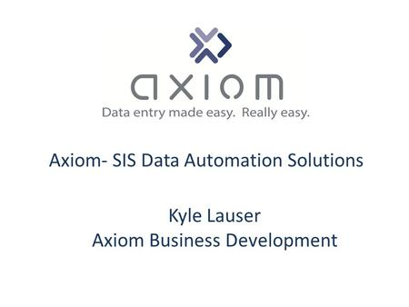Axiom- SIS Data Automation Solutions Kyle Lauser Axiom Business Development.